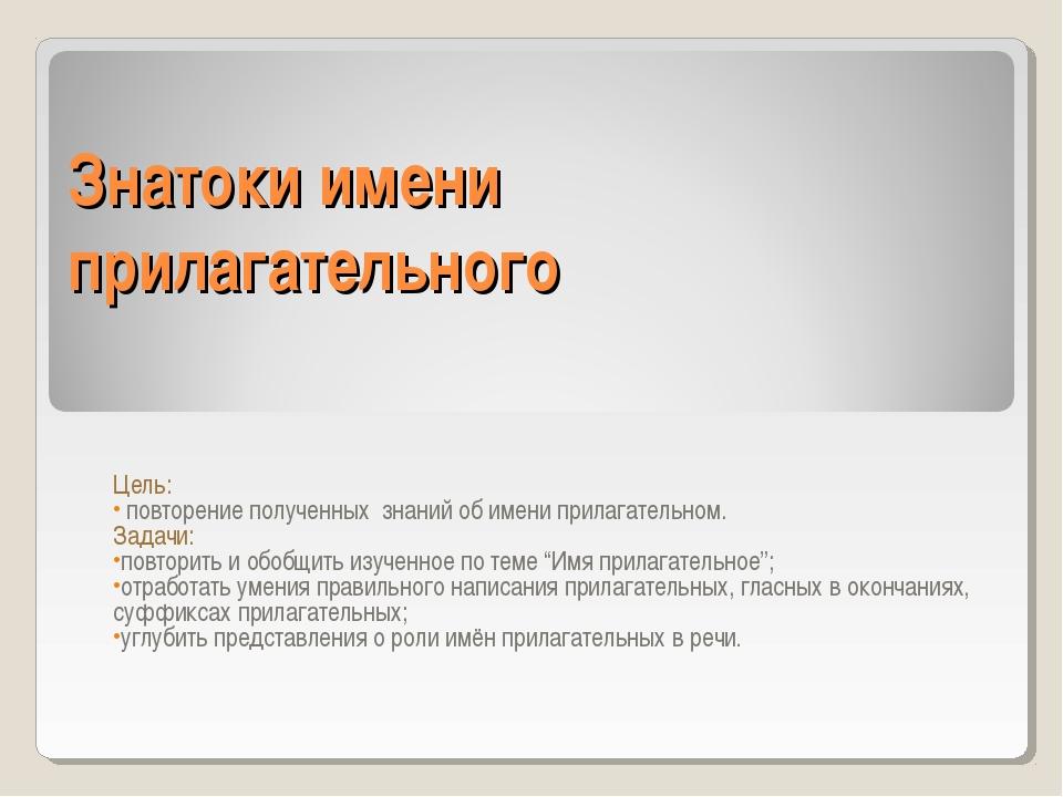 Знатоки имени прилагательного Цель: повторение полученных знаний об имени при...