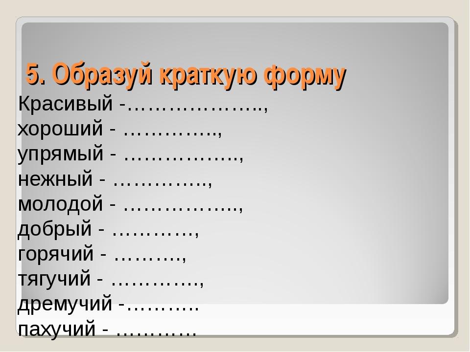 5. Образуй краткую форму Красивый -……………….., хороший - ………….., упрямый - …………...