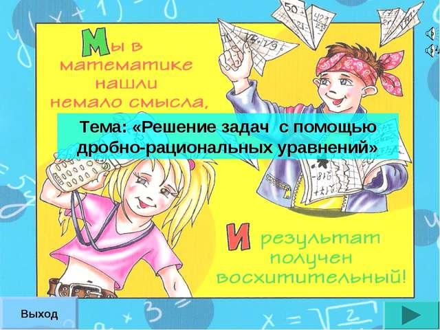 Тема: «Решение задач с помощью дробно-рациональных уравнений» Выход