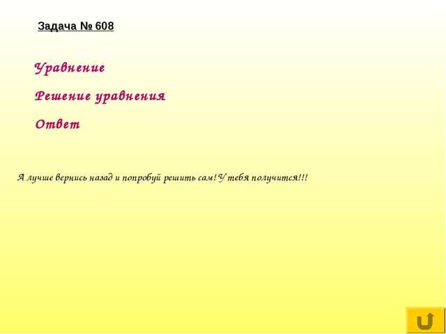 Задача № 608 Уравнение Решение уравнения Ответ А лучше вернись назад и попроб...