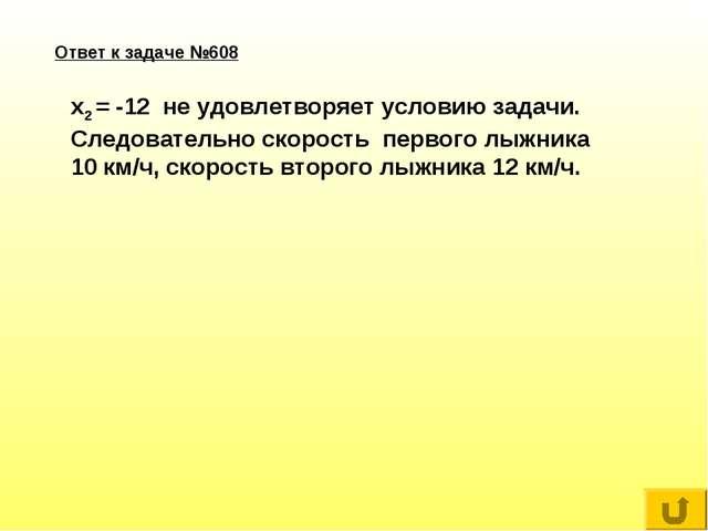 Ответ к задаче №608 x2 = -12 не удовлетворяет условию задачи. Следовательно с...