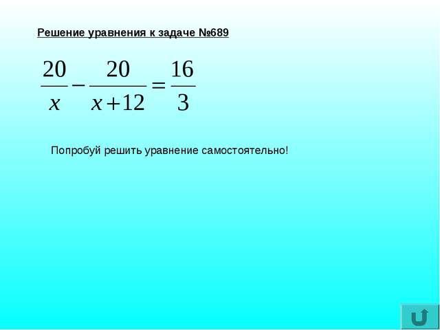 Решение уравнения к задаче №689 Попробуй решить уравнение самостоятельно!