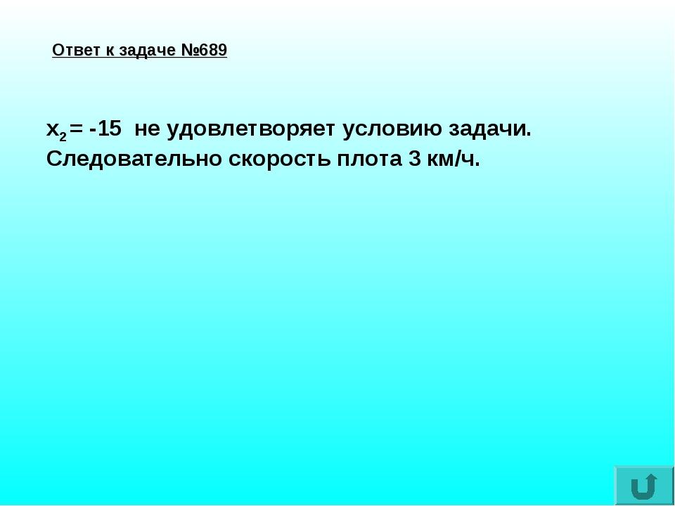Ответ к задаче №689 x2 = -15 не удовлетворяет условию задачи. Следовательно с...