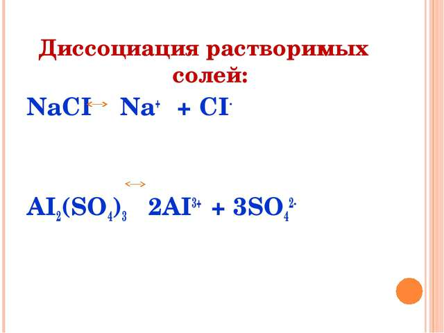 Диссоциация растворимых солей: NaCI Na+ + CI- AI2(SO4)3 2AI3+ + 3SO42-