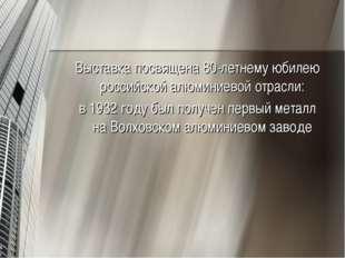 Выставка посвящена 80-летнему юбилею российской алюминиевой отрасли: в1932 г