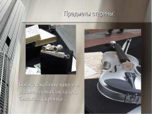 Предметы старины: Богослужебные книги в алюминиевых окладах, бинокль, скрипка .