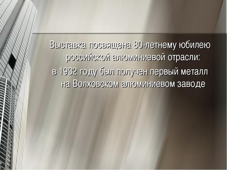 Выставка посвящена 80-летнему юбилею российской алюминиевой отрасли: в1932 г...