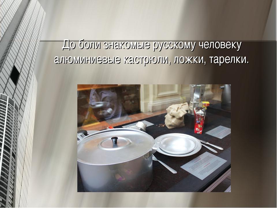 До боли знакомые русскому человеку алюминиевые кастрюли, ложки, тарелки.