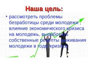 Наша цель: рассмотреть проблемы безработицы среди молодежи , влияние экономич