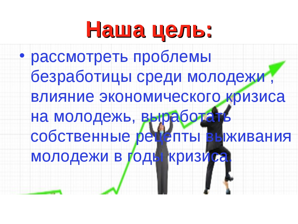 Наша цель: рассмотреть проблемы безработицы среди молодежи , влияние экономич...