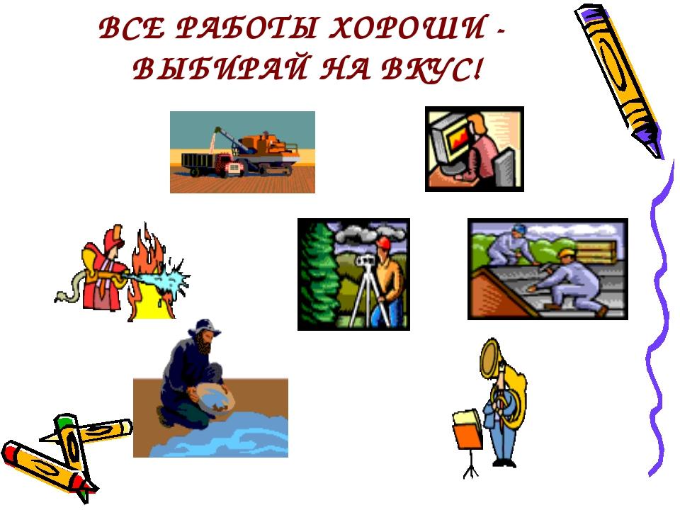 ВСЕ РАБОТЫ ХОРОШИ - ВЫБИРАЙ НА ВКУС!