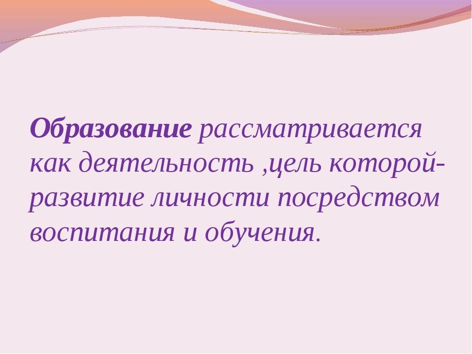 Образование рассматривается как деятельность ,цель которой- развитие личност...