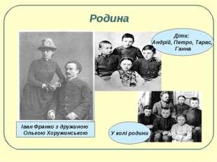 Родина Іван Франко з дружиною Ольгою Хоружинською Діти: Андрій, Петро, Тарас,