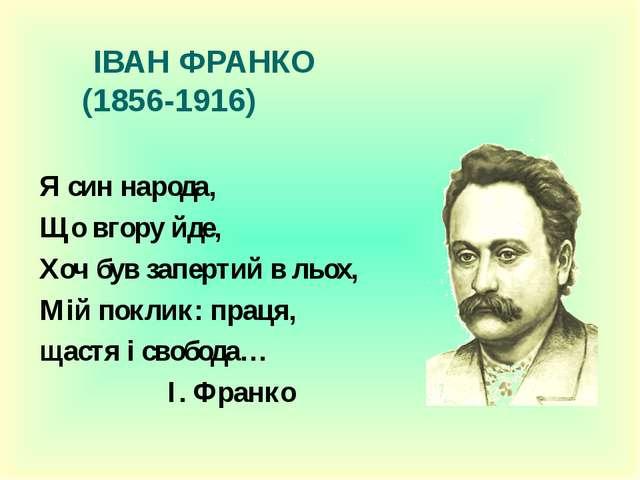 ІВАН ФРАНКО (1856-1916) Я син народа, Що вгору йде, Хоч був запертий в льох...