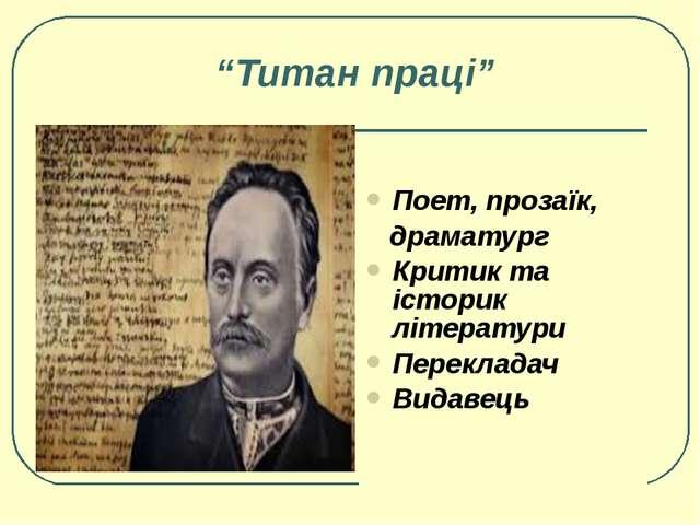 """""""Титан праці"""" Поет, прозаїк, драматург Критик та історик літератури Переклада..."""