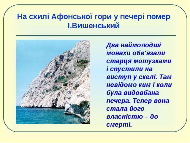 На схилі Афонської гори у печері помер І.Вишенський Два наймолодші монахи об...