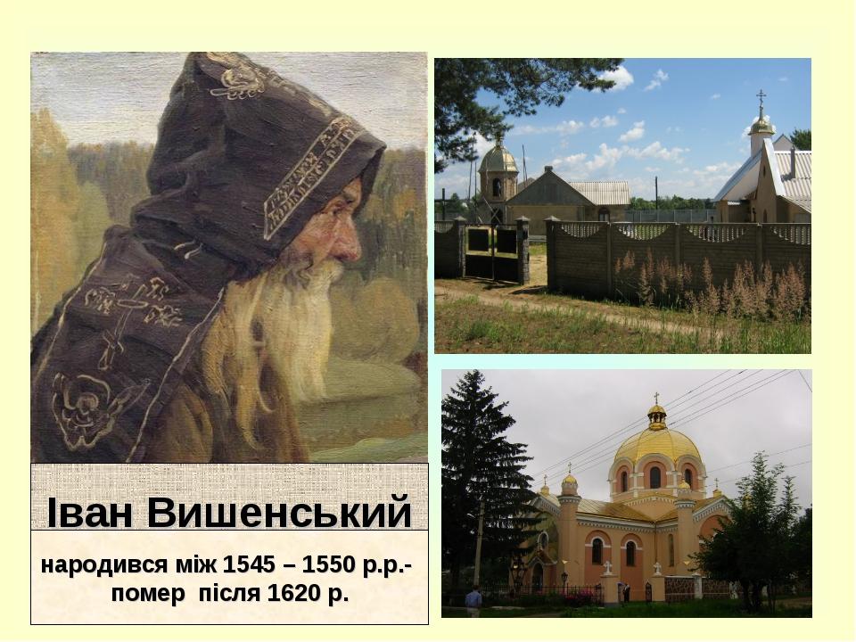 Іван Вишенський народився між 1545 – 1550 р.р.- помер після 1620 р.