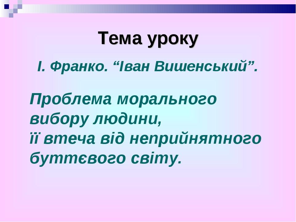 """Тема уроку І. Франко. """"Іван Вишенський"""". Проблема морального вибору людини, ї..."""