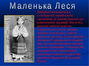 . . Дівчинка виховувалася в культурному українському середовищі, де завжди па