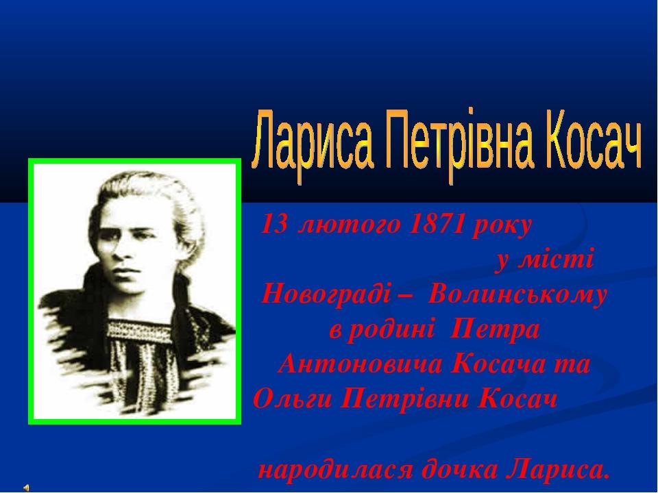 13 лютого 1871 року у місті Новограді – Волинському в родині Петра Антонович...