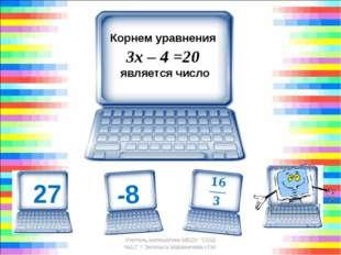 """Корнем уравнения 3х – 4 =20 является число 8 Учитель математики МБОУ """"СОШ"""