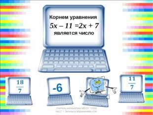 """Корнем уравнения 5х – 11 =2х + 7 является число Учитель математики МБОУ """""""