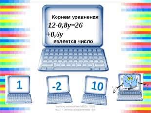 Корнем уравнения 12-0,8у=26 +0,6у является число -10 Учитель математики М