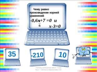 Чему равно произведение корней уравнений -0,6х+7 =0 и х-3=0 210 Учитель м