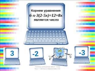 """Корнем уравнения 6-х-3(2-5х)=12+8х является число Учитель математики МБОУ """""""