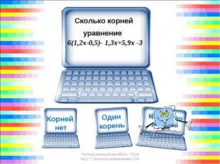 Сколько корней уравнение 6(1,2х-0,5)- 1,3х=5,9х -3 Учитель математики МБОУ