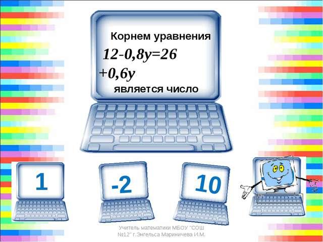 Корнем уравнения 12-0,8у=26 +0,6у является число -10 Учитель математики М...