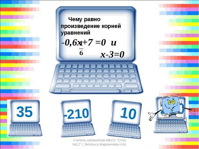 Чему равно произведение корней уравнений -0,6х+7 =0 и х-3=0 210 Учитель м...
