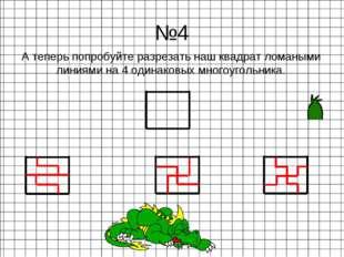 А теперь попробуйте разрезать наш квадрат ломаными линиями на 4 одинаковых мн