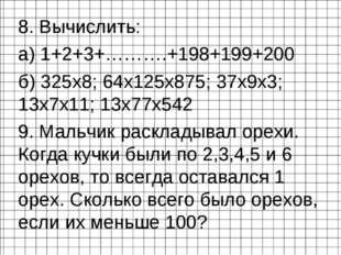 8. Вычислить: 8. Вычислить: а) 1+2+3+……….+198+199+200 б) 325х8; 64x125x875