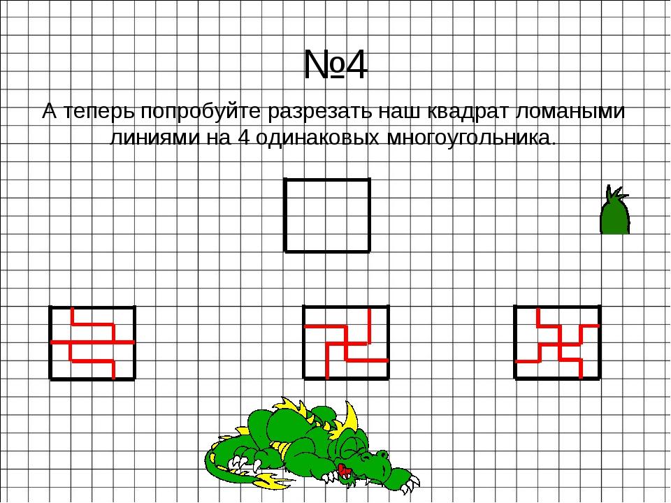 А теперь попробуйте разрезать наш квадрат ломаными линиями на 4 одинаковых мн...