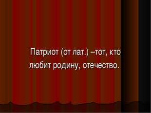 Патриот (от лат.) –тот, кто любит родину, отечество.