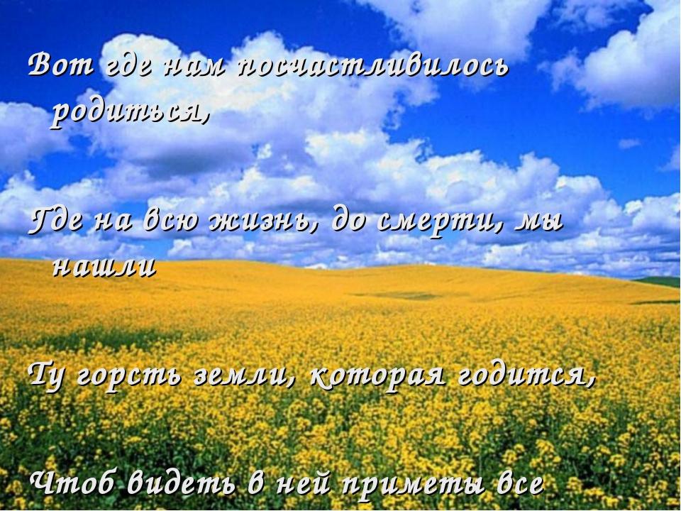 Вот где нам посчастливилось родиться, Где на всю жизнь, до смерти, мы нашли Т...