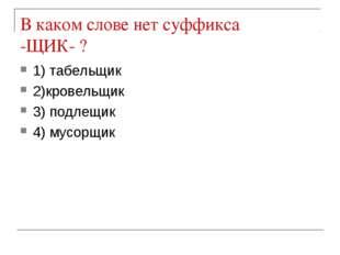 В каком слове нет суффикса -ЩИК- ? 1) табельщик 2)кровельщик 3) подлещик 4) м