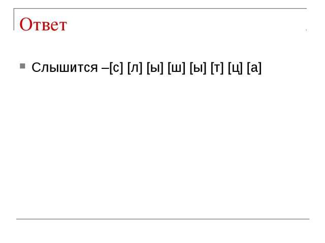 Ответ Слышится –[с] [л] [ы] [ш] [ы] [т] [ц] [а]