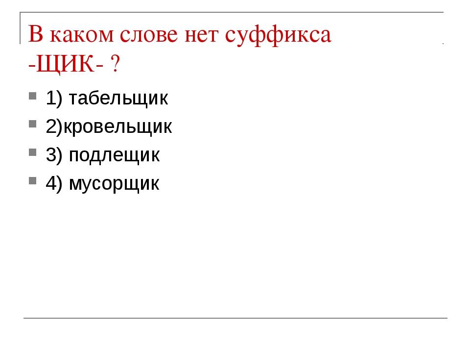 В каком слове нет суффикса -ЩИК- ? 1) табельщик 2)кровельщик 3) подлещик 4) м...