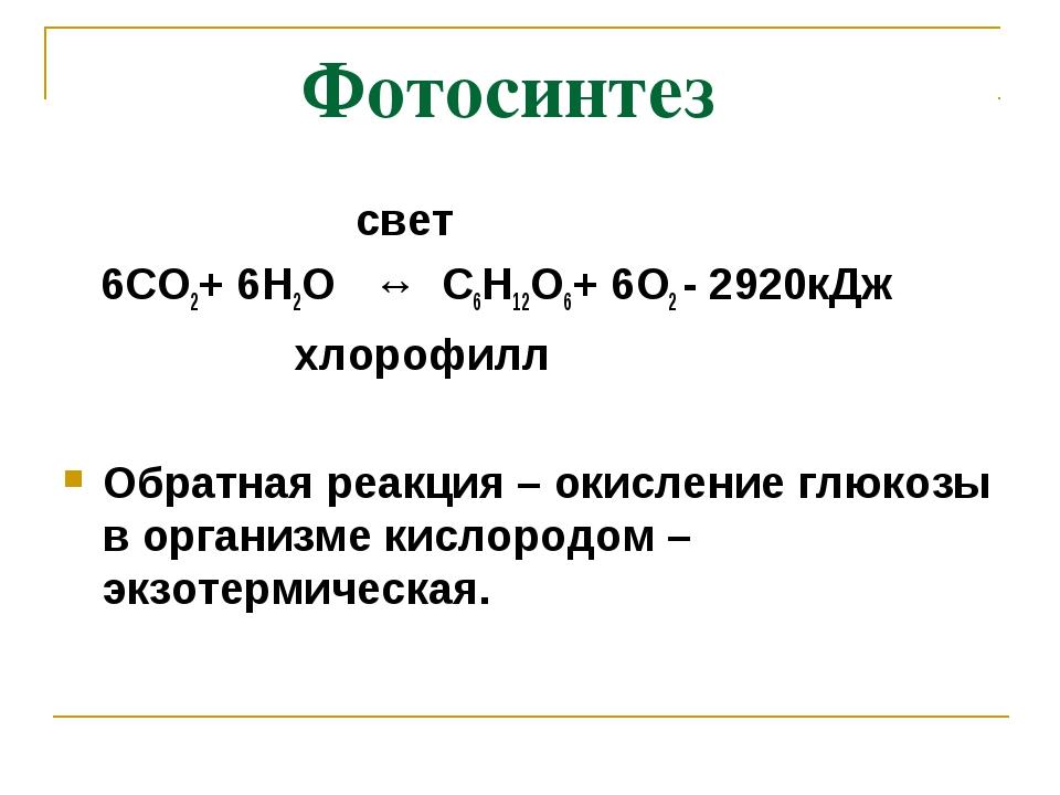 Фотосинтез свет 6СО2+ 6Н2О ↔ С6Н12О6+ 6О2 - 2920кДж хлорофилл Обратная реакц...