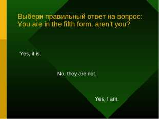 Выбери правильный ответ на вопрос: You are in the fifth form, aren't you? Yes