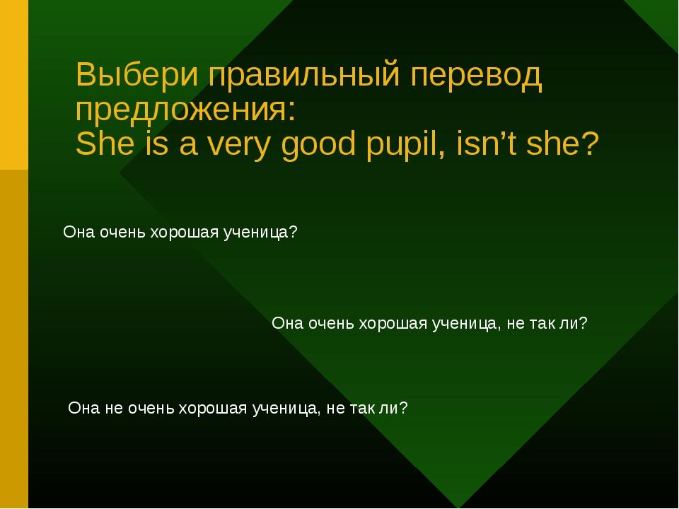 Выбери правильный перевод предложения: She is a very good pupil, isn't she? О...