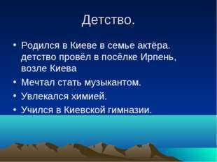 Детство. Родился в Киеве в семье актёра. детство провёл в посёлке Ирпень, воз
