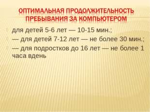 для детей 5-6 лет — 10-15 мин.; — для детей 7-12 лет — не более 30 мин.; — дл