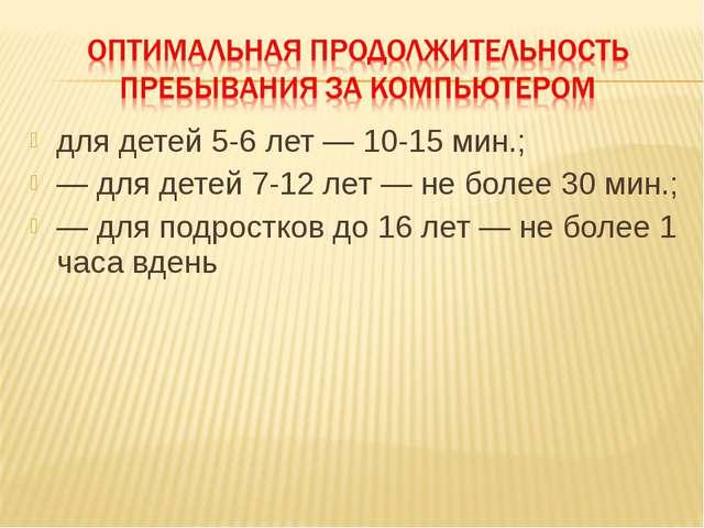 для детей 5-6 лет — 10-15 мин.; — для детей 7-12 лет — не более 30 мин.; — дл...