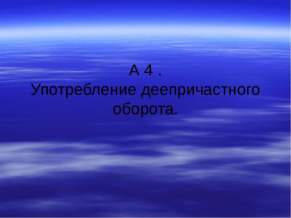 А 4 . Употребление деепричастного оборота.