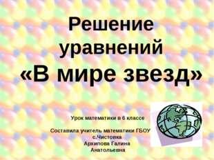 Решение уравнений «В мире звезд» Урок математики в 6 классе Составила учитель