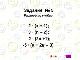 Задание № 5 Раскройте скобки: 2 · (х + 1); 3 · (n – 2); -2 · (2х +1); -5 · (