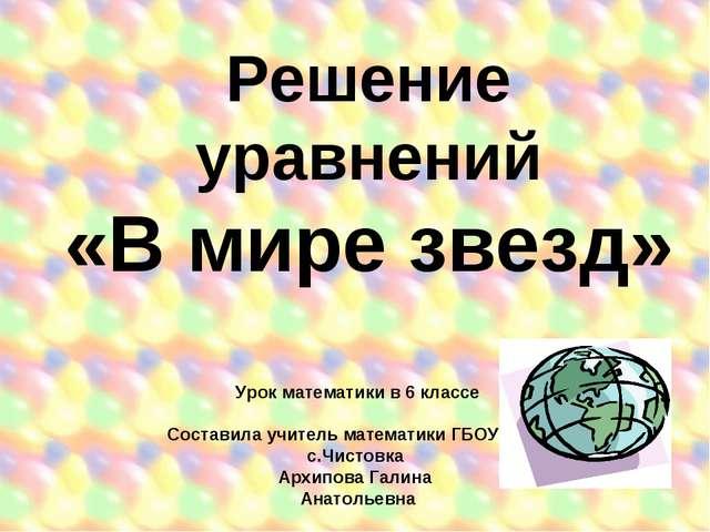 Решение уравнений «В мире звезд» Урок математики в 6 классе Составила учитель...